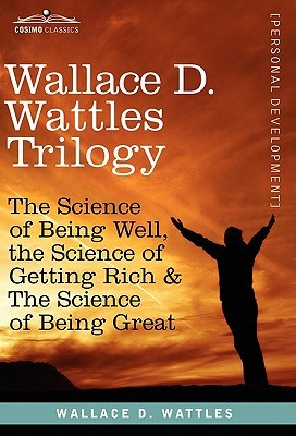 Wallace D. Wattles Trilogy: The Science of Being Well, the Science of Getting Rich & the Science of Being Great