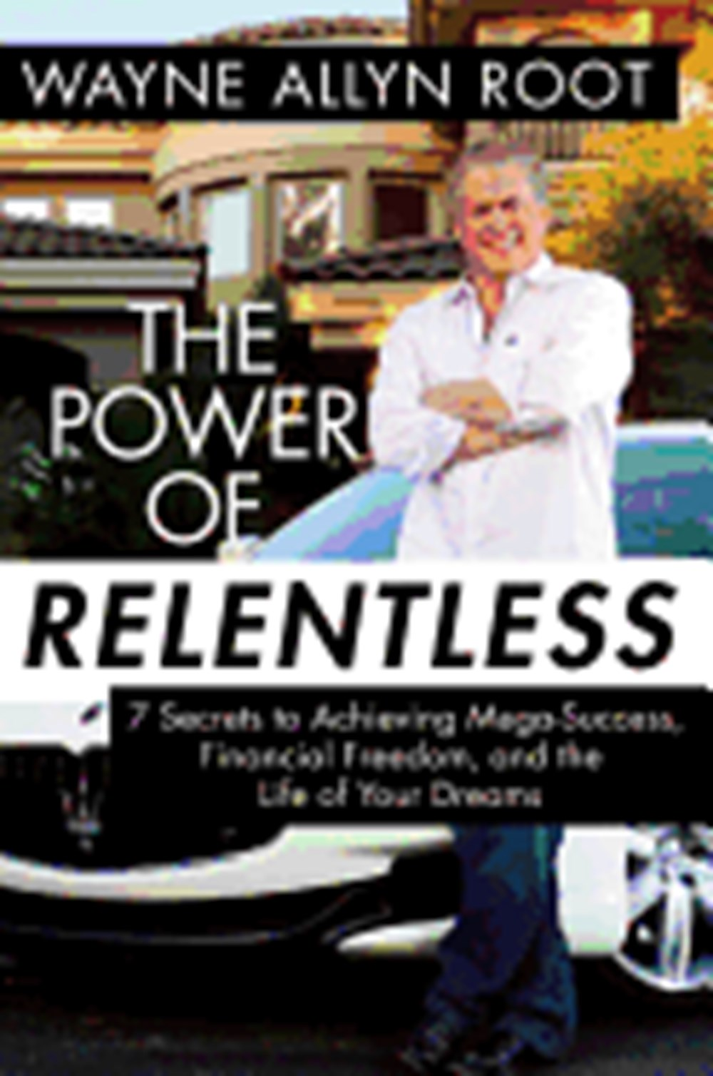 Power of Relentless 7 Secrets to Achieving Mega-Success, Financial Freedom, and the Life of Your Dre