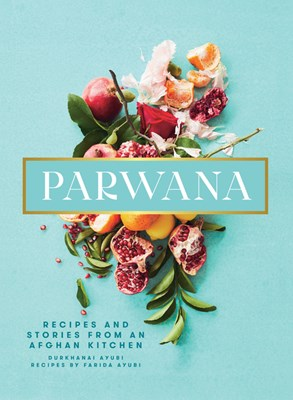 Parwana: Recipes and Stories from an Afghan Kitchen