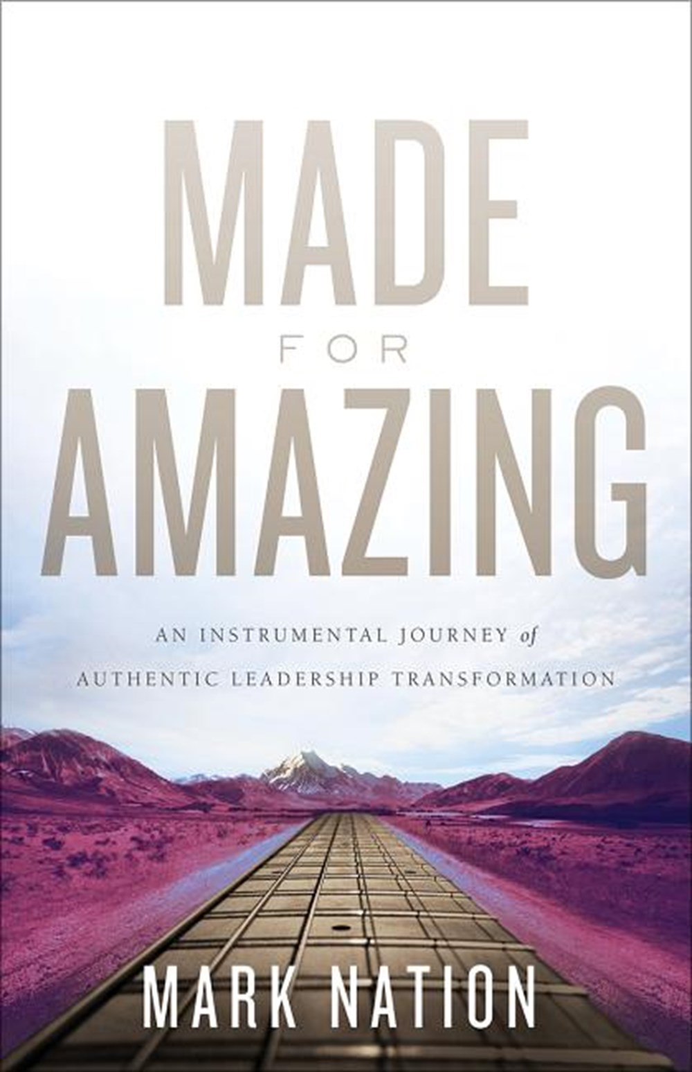 Made for Amazing An Instrumental Journey of Authentic Leadership Transformation