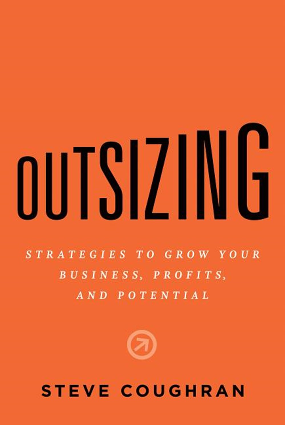 Outsizing Strategies to Grow Your Business, Profits, and Potential