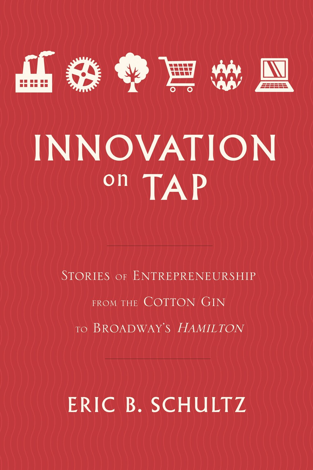Innovation on Tap Stories of Entrepreneurship from the Cotton Gin to Broadway's Hamilton