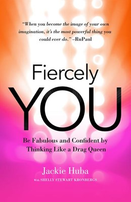 Fiercely You: Be Fabulous and Confident by Thinking Like a Drag Queen