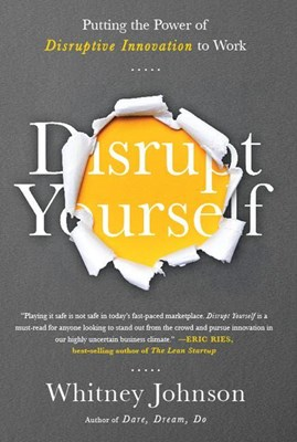 Disrupt Yourself: Putting the Power of Disruptive Innovation to Work