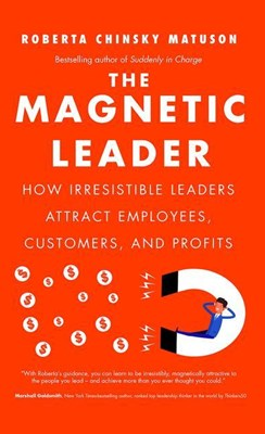 Magnetic Leader: How Irresistible Leaders Attract Employees, Customers, and Profits