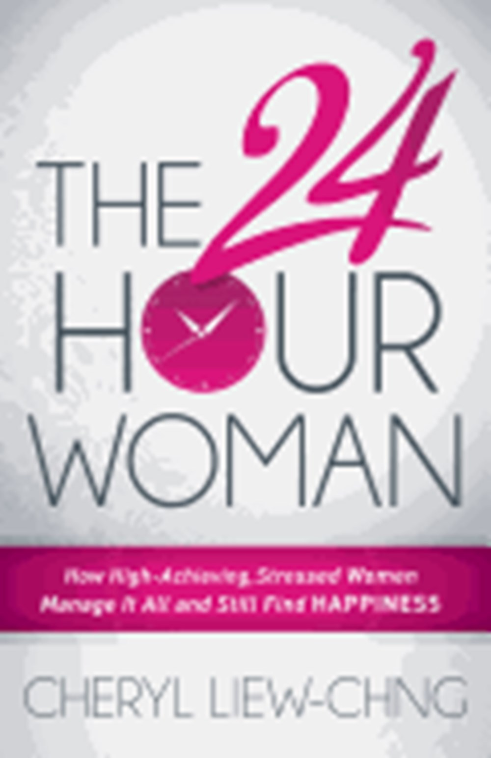 24-Hour Woman How High Achieving, Stressed Women Manage It All and Still Find Happiness