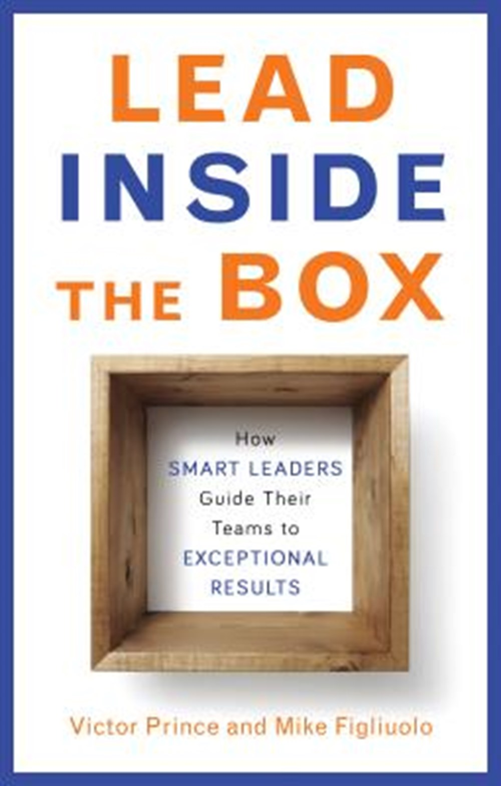 Lead Inside the Box How Smart Leaders Guide Their Teams to Exceptional Results