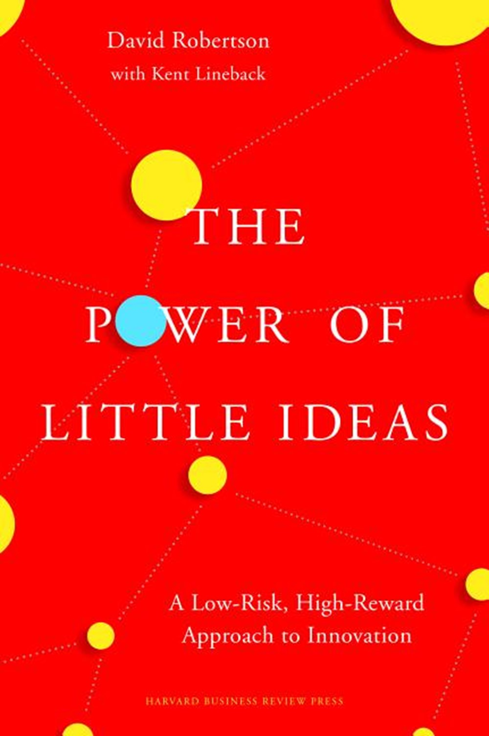 Power of Little Ideas A Low-Risk, High-Reward Approach to Innovation