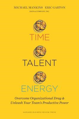 Time, Talent, Energy: Overcome Organizational Drag and Unleash Your Teama's Productive Power