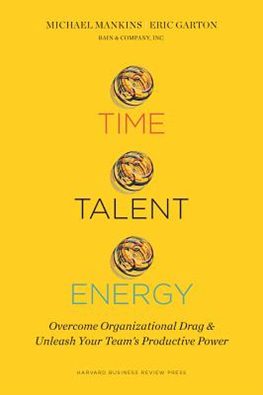 Time, Talent, Energy Overcome Organizational Drag and Unleash Your Team's Productive Power