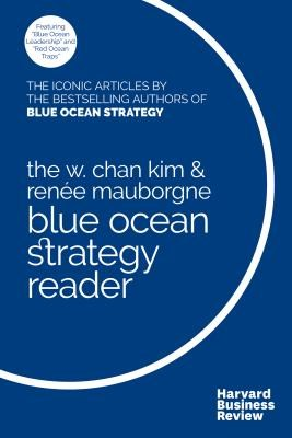 The W. Chan Kim and Ren?e Mauborgne Blue Ocean Strategy Reader: The Iconic Articles by Bestselling Authors W. Chan Kim and Ren?e Mauborgne