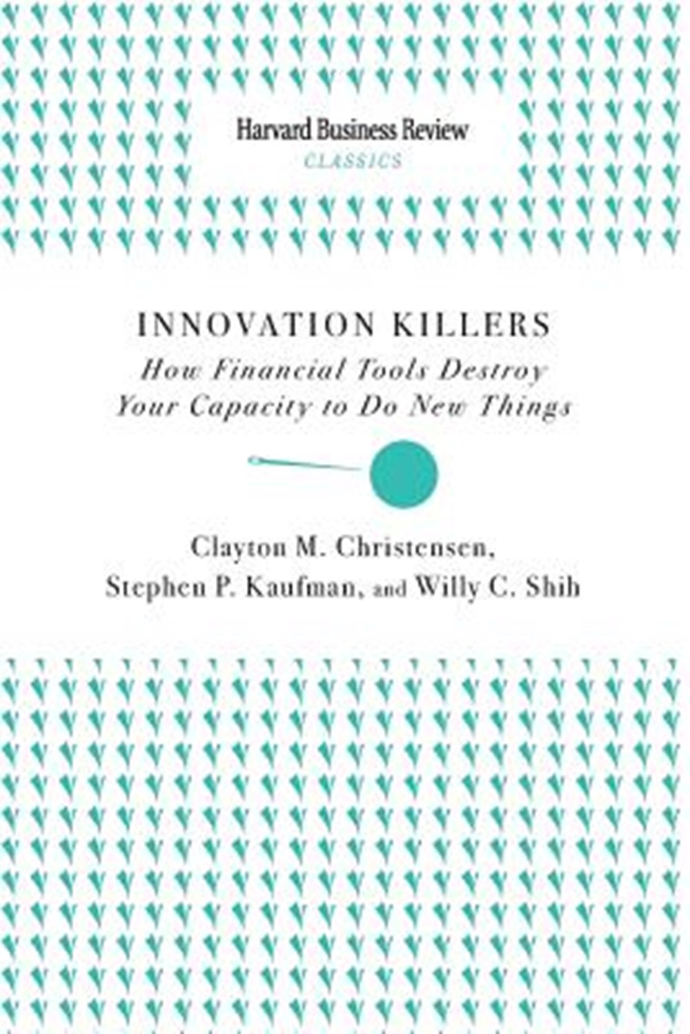 Innovation Killers How Financial Tools Destroy Your Capacity to Do New Things