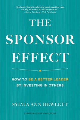 The Sponsor Effect: How to Be a Better Leader by Investing in Others