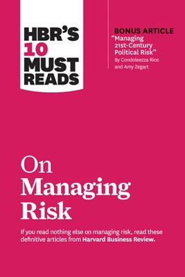 "Hbr's 10 Must Reads on Managing Risk (with Bonus Article ""managing 21st-Century Political Risk"" by Condoleezza Rice and Amy Zegart)"