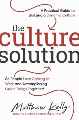 The Culture Solution: A Practical Guide to Building a Dynamic Culture So People Love Coming to Work and Accomplishing Great Things Together!