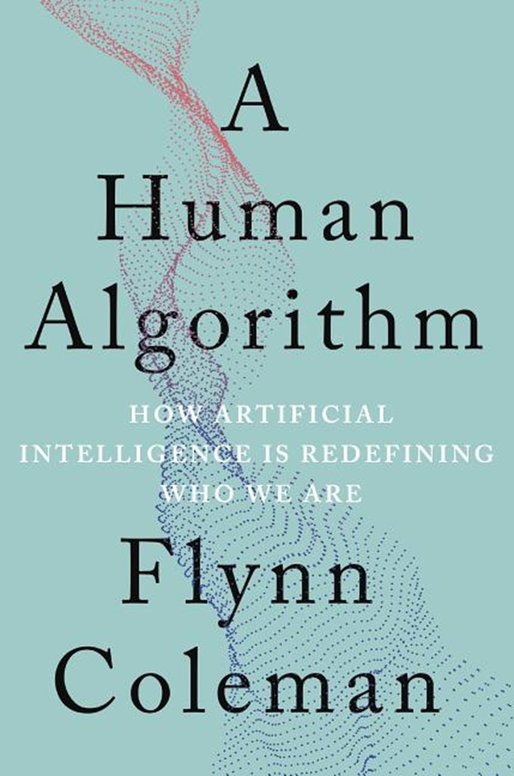 Human Algorithm How Artificial Intelligence Is Redefining Who We Are
