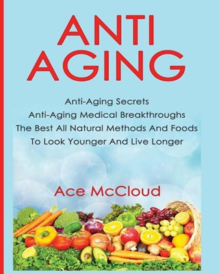 Anti-Aging: Anti-Aging Secrets Anti-Aging Medical Breakthroughs The Best All Natural Methods And Foods To Look Younger And Live Lo