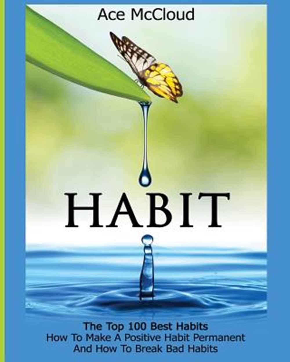 Habit The Top 100 Best Habits: How To Make A Positive Habit Permanent And How To Break Bad Habits