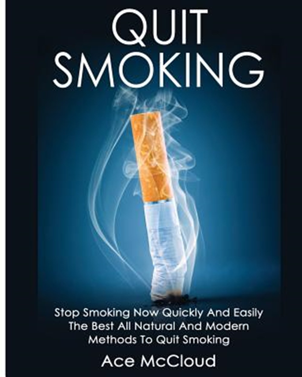 Quit Smoking Stop Smoking Now Quickly And Easily: The Best All Natural And Modern Methods To Quit Sm