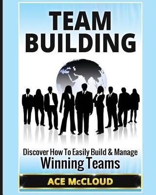 Team Building: Discover How To Easily Build & Manage Winning Teams