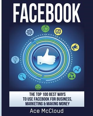 Facebook: The Top 100 Best Ways To Use Facebook For Business, Marketing, & Making Money