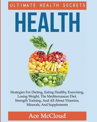 Health: Ultimate Health Secrets: Strategies For Dieting, Eating Healthy, Exercising, Losing Weight, The Mediterranean Diet, St