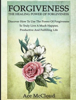 Forgiveness: The Healing Power Of Forgiveness: Discover How To Use The Power Of Forgiveness To Truly Live A Much Happier, Productiv
