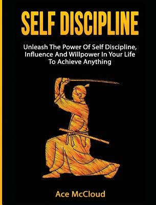Self Discipline: Unleash The Power Of Self Discipline, Influence And Willpower In Your Life To Achieve Anything