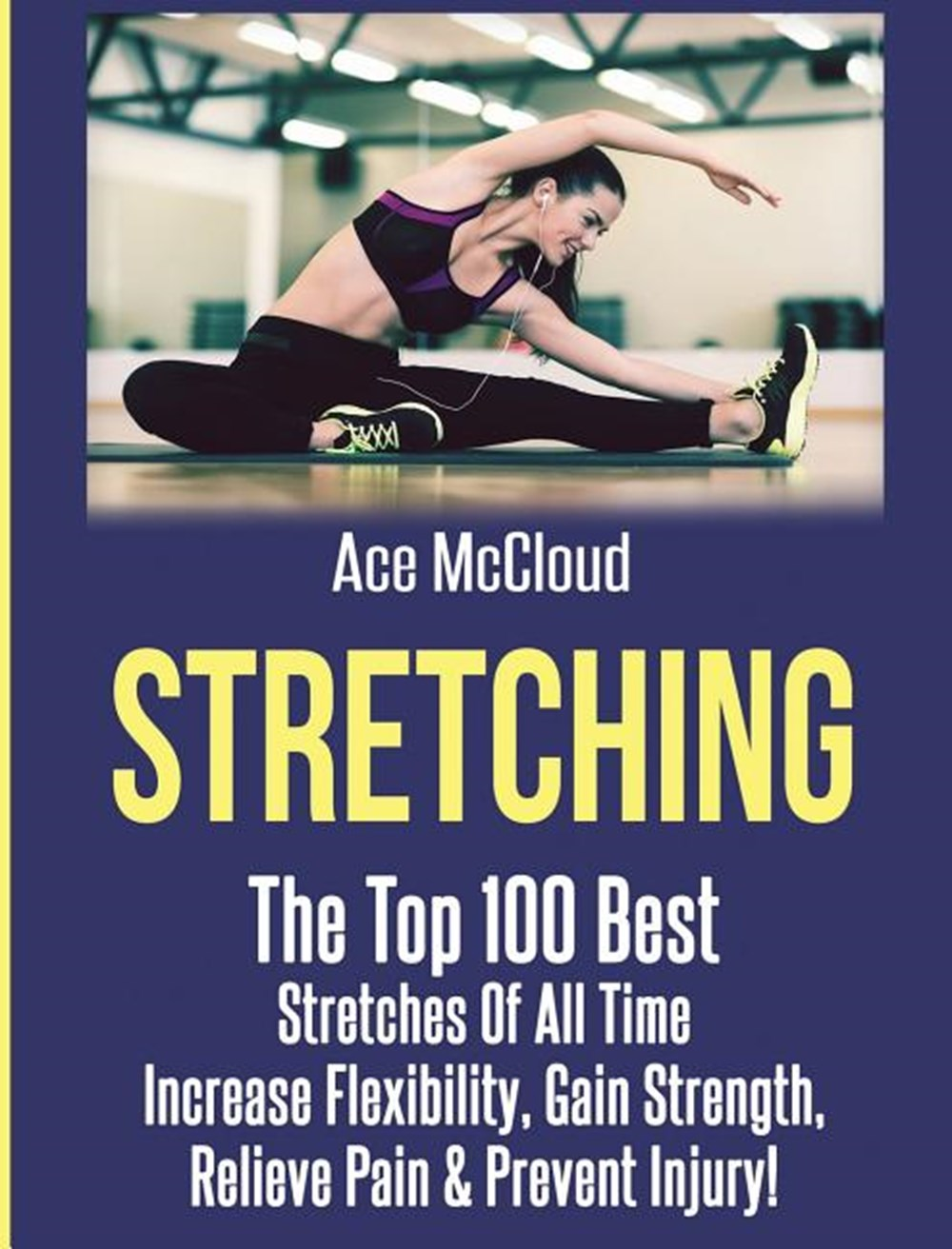 Stretching The Top 100 Best Stretches Of All Time: Increase Flexibility, Gain Strength, Relieve Pain