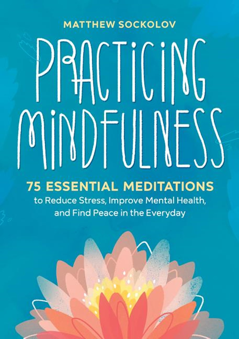 Practicing Mindfulness 75 Essential Meditations to Reduce Stress, Improve Mental Health, and Find Pe