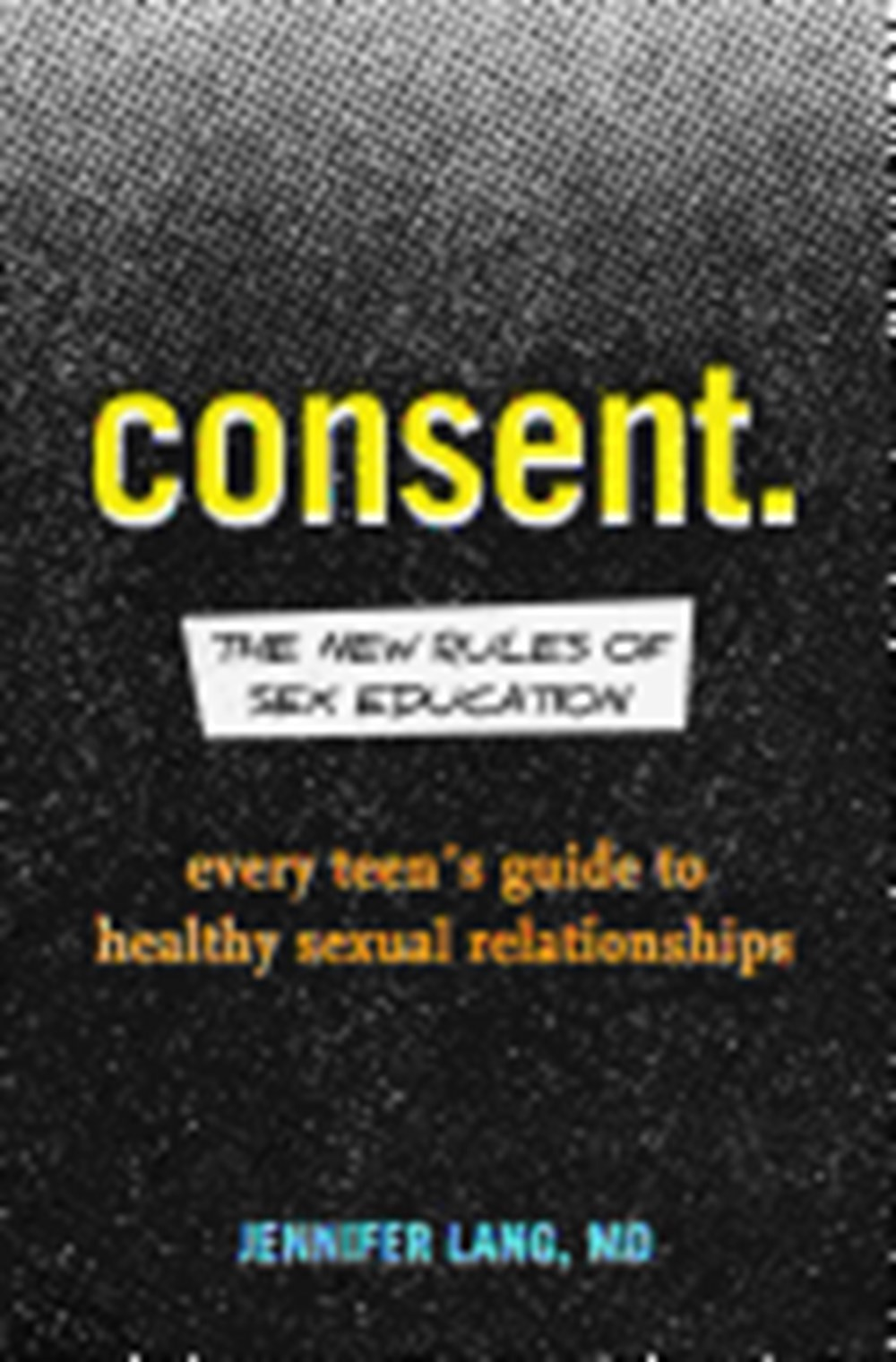 Consent The New Rules of Sex Education: Every Teen's Guide to Healthy Sexual Relationships