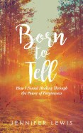 Born to Tell: How I Found Healing Through the Power of Forgiveness