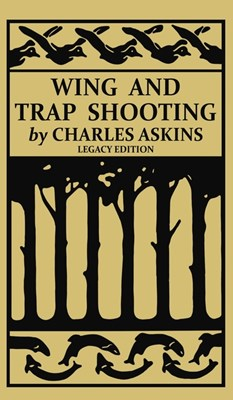 Wing and Trap Shooting (Legacy Edition): A Classic Handbook on Marksmanship and Tips and Tricks for Hunting Upland Game Birds and Waterfowl