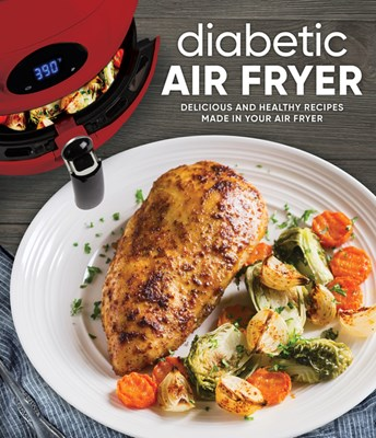 Diabetic Air Fryer: Delicious and Healthy Recipes Made in Your Air Fryer