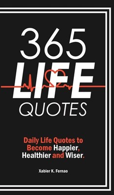 365 Life Quotes: Daily Life Quotes to Become Happier, Healthier and Wiser