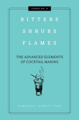 Bitters, Shrubs, Flames: The Advanced Elements of Cocktail Making
