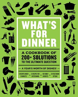 What's for Dinner: Over 200 Seasonal Recipes from Weekend Feasts to Fast Weeknight Meals