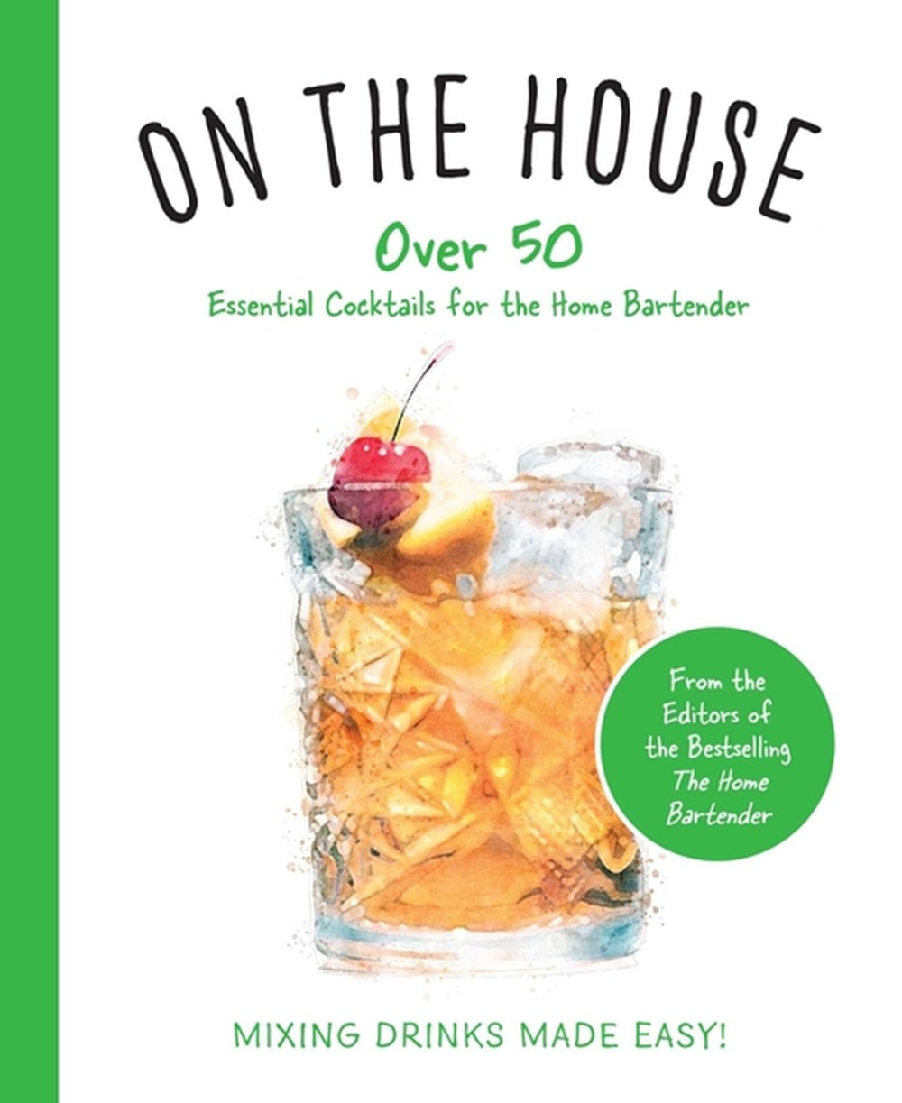 On the House Over 100 Essential Tips and Recipes for the Home Bartender