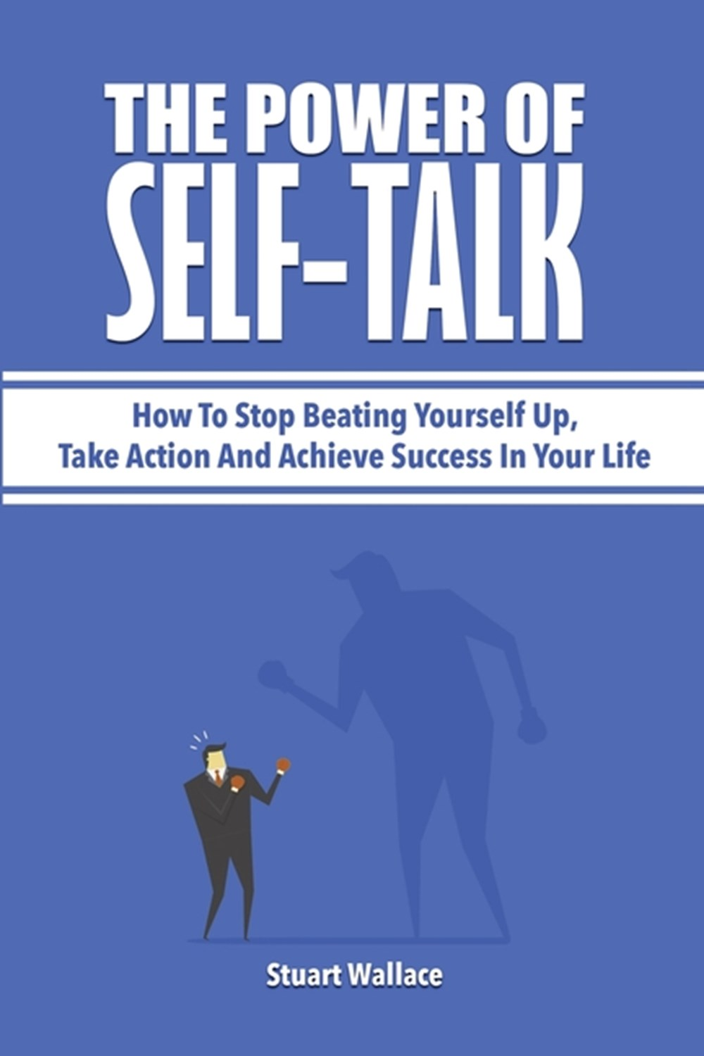 Power Of Self-Talk How To Stop Beating Yourself Up, Take Action And Achieve Success In Your Life