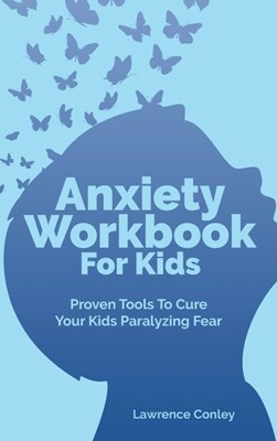Anxiety Workbook For Kids: Proven Tools To Cure Your Kids Paralyzing Fear