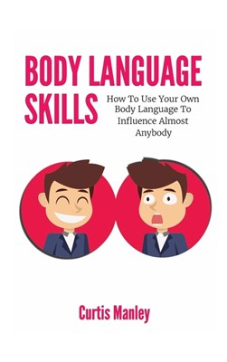 Body Language Skills: How To Use Your Own Body Language To Influence Almost Anybody