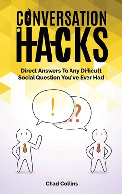 Conversation Hacks: Direct Answers To Any Difficult Social Question You Have Ever Had