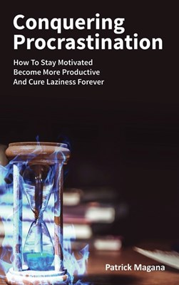 Conquering Procrastination: How To Stay Motivated, Become More Productive And Cure Laziness Forever