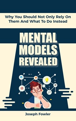 Mental Models Revealed: Why You Should Not Only Rely On Them And What To Do Instead