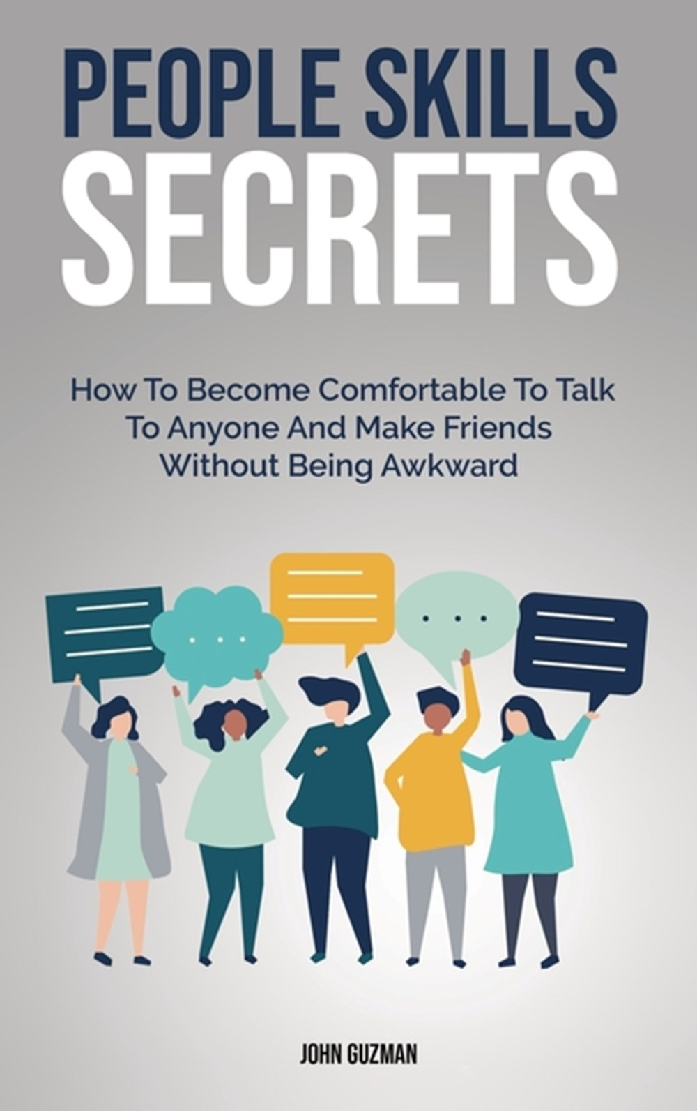 People Skills Secrets How To Become Comfortable To Talk To Anyone And Make Friends Without Being Awk