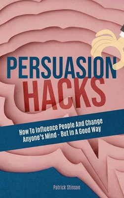 Persuasion Hacks: How To Influence People And Change Anyone's Mind - But In A Good Way