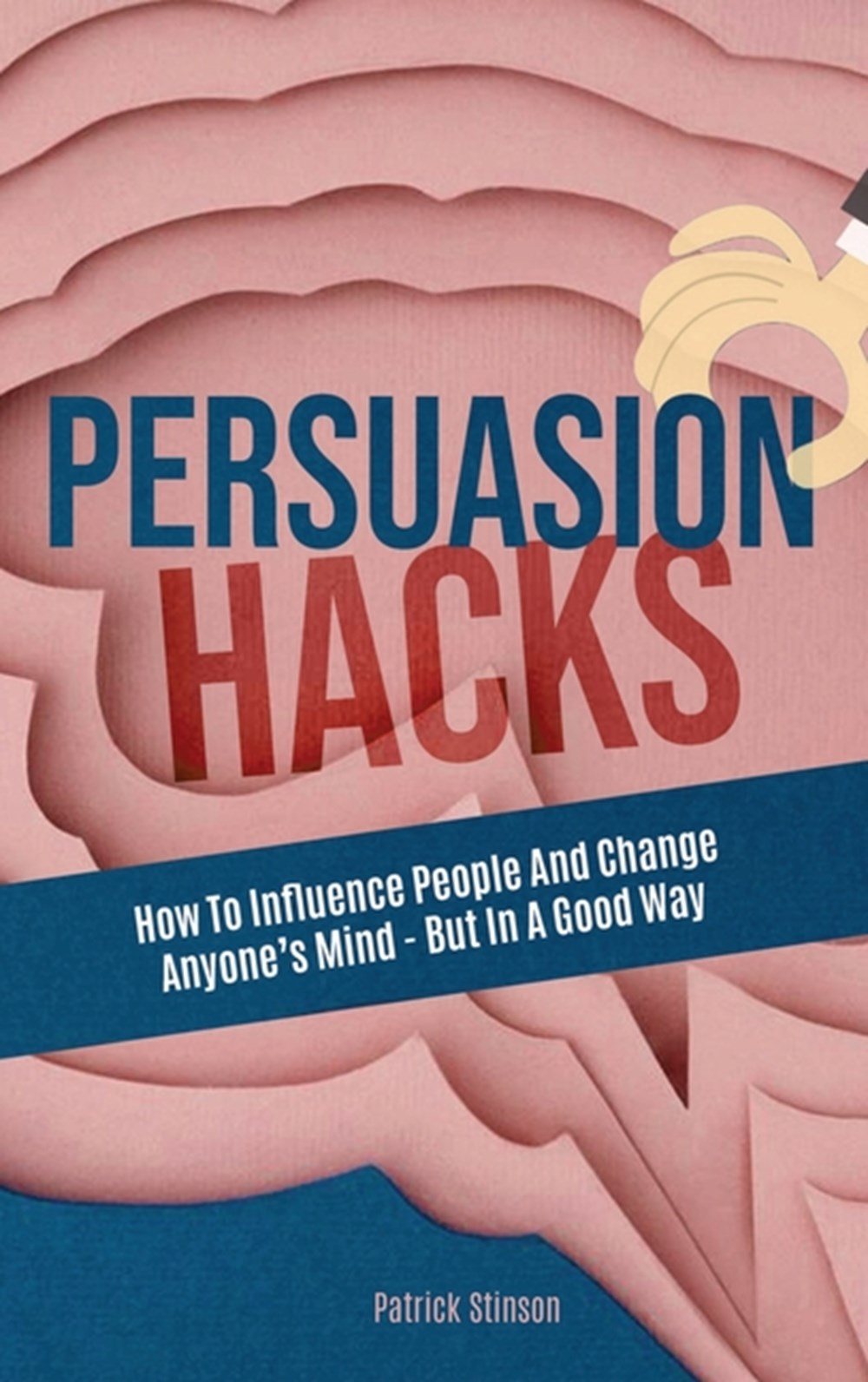 Persuasion Hacks How To Influence People And Change Anyone's Mind - But In A Good Way