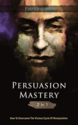 Persuasion Mastery 2 In 1: How To Overcome The Vicious Cycle Of Manipulation