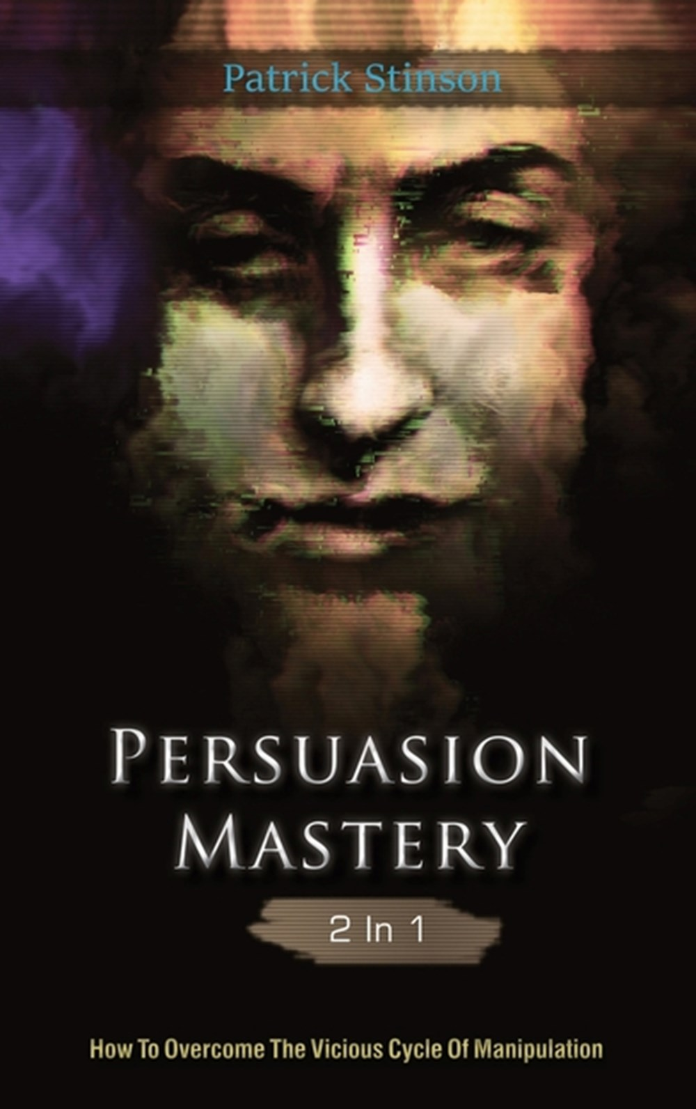 Persuasion Mastery 2 In 1 How To Overcome The Vicious Cycle Of Manipulation