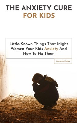 The Anxiety Cure For Kids: Little-Known Things That Might Worsen Your Kids Anxiety And How To Fix Them